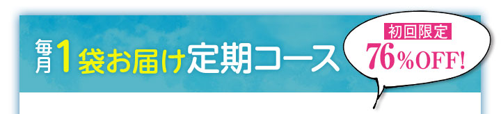 毎月1袋お届け定期コース 初回限定76%OFF!