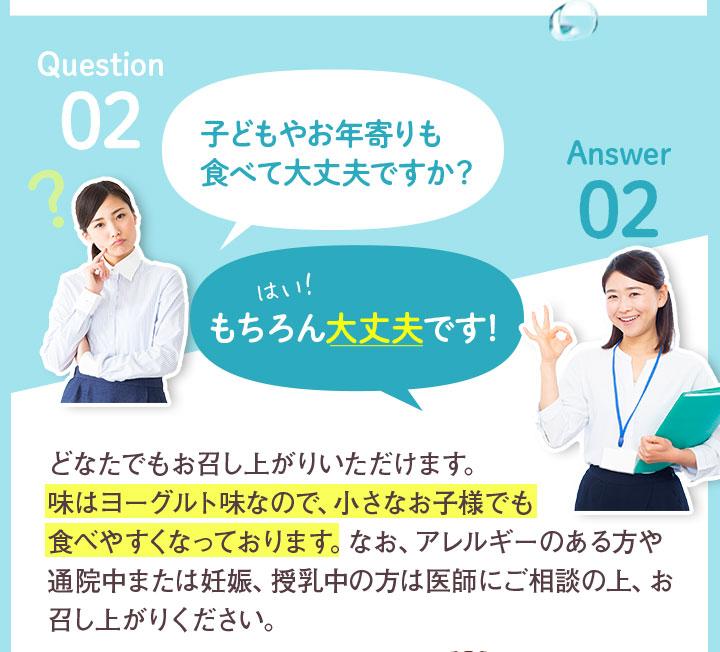 Question02 子どもやお年寄りも食べて大丈夫ですか? Answer02 もちろん大丈夫です! どなたでもお召し上がりいただけます。味はヨーグルト味なので、小さなお子様でも食べやすくなっております。なお、アレルギーのある方や通院中または妊娠、授乳中の方は医師にご相談の上、お召し上がりください。
